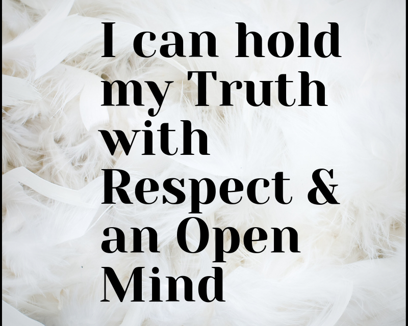I can hold my truth with respect & an open mind