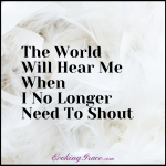 The World Will Hear Me When I No Longer Need To Shout